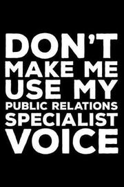 Don't Make Me Use My Public Relations Specialist Voice by Creative Juices Publishing