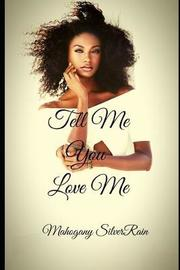 Tell Me You Love Me by Mahogany SilverRain
