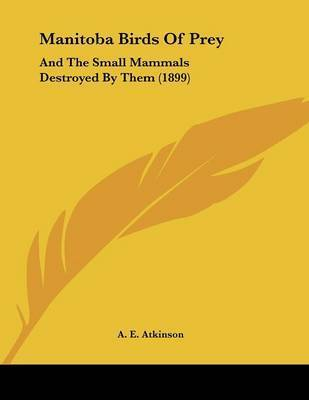 Manitoba Birds of Prey: And the Small Mammals Destroyed by Them (1899) by A E Atkinson