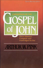 Exposition of the Gospel of John, One-Volume Edition by Arthur W Pink