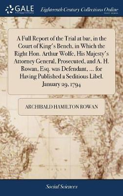 A Full Report of the Trial at Bar, in the Court of King's Bench, in Which the Right Hon. Arthur Wolfe, His Majesty's Attorney General, Prosecuted, and A. H. Rowan, Esq. Was Defendant, ... for Having Published a Seditious Libel. January 29, 1794 by Archibald Hamilton Rowan