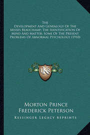 The Development and Genealogy of the Misses Beauchamp; The Identification of Mind and Matter; Some of the Present Problems of Abnormal Psychology (1910) by Frederick Peterson