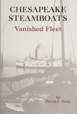 Chesapeake Steamboats: Vanished Fleet by David,C. Holly