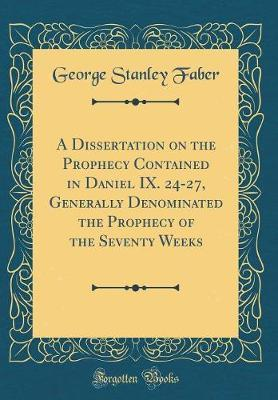 A Dissertation on the Prophecy Contained in Daniel IX. 24-27, Generally Denominated the Prophecy of the Seventy Weeks (Classic Reprint) by George Stanley Faber