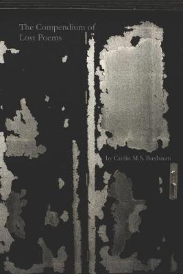 The Compendium of Lost Poems by Caitlin M S Buxbaum