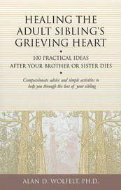 Healing the Adult Sibling's Grieving Heart by Alan D Wolfelt