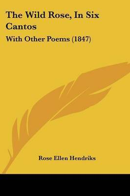 The Wild Rose, In Six Cantos: With Other Poems (1847) by Rose Ellen Hendriks