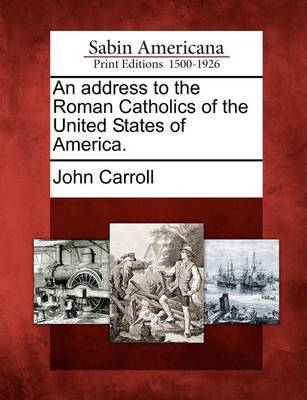 An Address to the Roman Catholics of the United States of America. by John Carroll