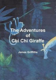The Adventures of Chi Chi Giraffe by James Griffiths