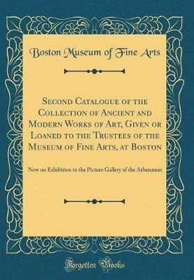 Second Catalogue of the Collection of Ancient and Modern Works of Art, Given or Loaned to the Trustees of the Museum of Fine Arts, at Boston by Boston Museum of Fine Arts