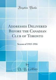Addresses Delivered Before the Canadian Club of Toronto by D B Gillies image