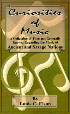 Curiosities of Music: A Collection of Facts Not Generally Known, Regarding the Music of Ancient and Savage Nations by Louis Charles Elson