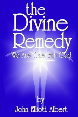 The Divine Remedy: We Are One with God by John Elliot Albert