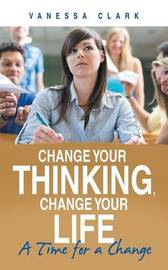 Change Your Thinking, Change Your Life by VANESSA CLARK