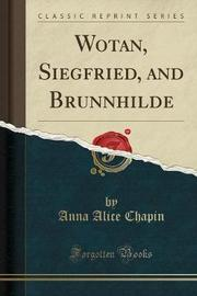 Wotan, Siegfried, and Brunnhilde (Classic Reprint) by Anna Alice Chapin