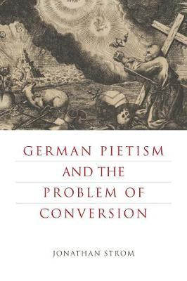 German Pietism and the Problem of Conversion by Jonathan Strom image
