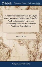 A Philosophical Enquiry Into the Origin of Our Ideas of the Sublime and Beautiful. with an Introductory Discourse Concerning Taste, and Several Other Additions. a New Edition by * Anonymous image