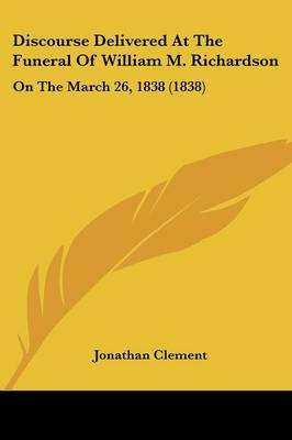 Discourse Delivered At The Funeral Of William M. Richardson: On The March 26, 1838 (1838) by Jonathan Clement image