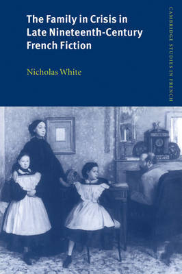 The Family in Crisis in Late Nineteenth-Century French Fiction by Nicholas White