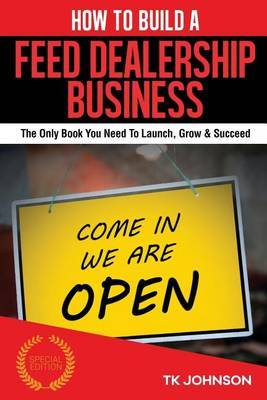 How to Build a Feed Dealership Business (Special Edition): The Only Book You Need to Launch, Grow & Succeed by T K Johnson