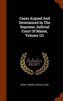 Cases Argued and Determined in the Supreme Judicial Court of Maine, Volume 111