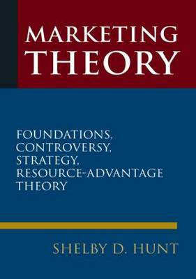 Marketing Theory: Foundations, Controversy, Strategy, and Resource-advantage Theory by Shelby Dean Hunt