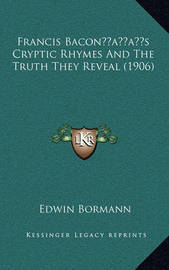 Francis Baconacentsa -A Centss Cryptic Rhymes and the Truth They Reveal (1906) by Edwin Bormann