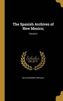 The Spanish Archives of New Mexico;; Volume 2 by Ralph Emerson Twitchell