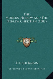 The Modern Hebrew and the Hebrew Christian (1882) by Elieser Bassin