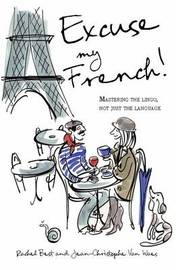 Excuse My French: Fluent Francais without the faux pas by Rachel Best