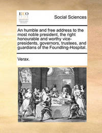 An Humble and Free Address to the Most Noble President, the Right Honourable and Worthy Vice-Presidents, Governors, Trustees, and Guardians of the Foundling-Hospital by . Verax