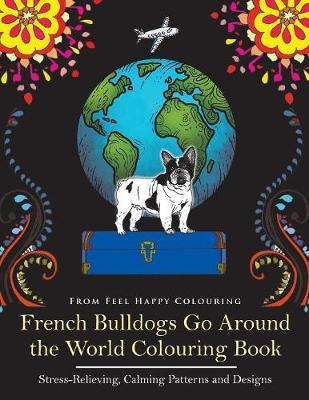 French Bulldogs Go Around the World Colouring Book by Feel Happy Colouring