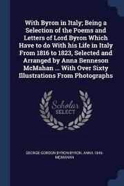 With Byron in Italy; Being a Selection of the Poems and Letters of Lord Byron Which Have to Do with His Life in Italy from 1816 to 1823, Selected and Arranged by Anna Benneson McMahan ... with Over Sixty Illustrations from Photographs by George Gordon Byron Byron