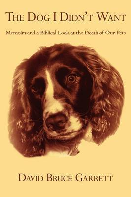 The Dog I Didn't Want: Memoirs and a Biblical Look at the Death of Our Pets by David Bruce Garrett