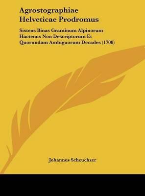 Agrostographiae Helveticae Prodromus: Sistens Binas Graminum Alpinorum Hactenus Non Descriptorum Et Quorundam Ambiguorum Decades (1708) by Johannes Scheuchzer