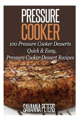 Pressure Cooker: 100 Pressure Cooker Desserts, Quick & Easy Pressure Cooker Recipes by Savanna Peters image