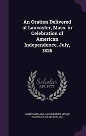 An Oration Delivered at Lancaster, Mass. in Celebration of American Independence, July, 1825 by Joseph Willard