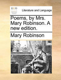 Poems, by Mrs. Mary Robinson. a New Edition by Mary Robinson