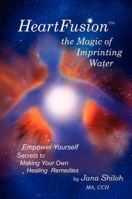 Heartfusion, the Magic of Imprinting Water by Jana Shiloh