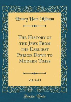 The History of the Jews from the Earliest Period Down to Modern Times, Vol. 3 of 3 (Classic Reprint) by Henry Hart Milman image