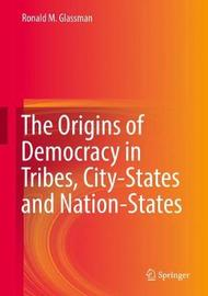 The Origins of Democracy in Tribes, City-States and Nation-States by Ronald M. Glassman image