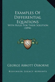 Examples of Differential Equations: With Rules for Their Solution (1894) by George Abbott Osborne