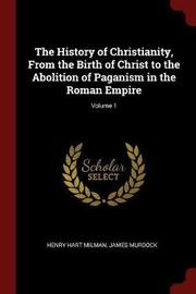 The History of Christianity, from the Birth of Christ to the Abolition of Paganism in the Roman Empire; Volume 1 by Henry Hart Milman image