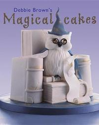 Debbie Brown's Magical Cakes by Debbie Brown