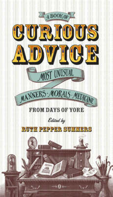 A Book of Curious Advice: Most Unusual Manners, Morals and Medicine from Days of Yore