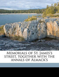 Memorials of St. James's Street, Together with the Annals of Almack's by Edwin Beresford Chancellor