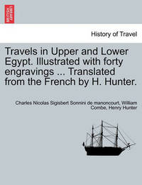 Travels in Upper and Lower Egypt. Illustrated with Forty Engravings ... Translated from the French by H. Hunter. by Charles Nicolas Sigisbe Sonnini De Manoncourt