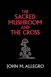 The Sacred Mushroom and the Cross by John M Allegro