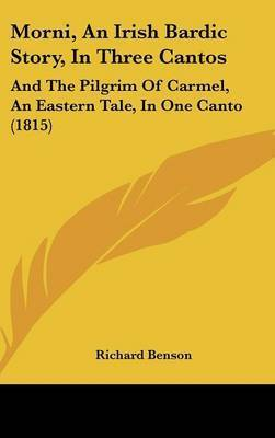 Morni, An Irish Bardic Story, In Three Cantos: And The Pilgrim Of Carmel, An Eastern Tale, In One Canto (1815) by Richard Benson