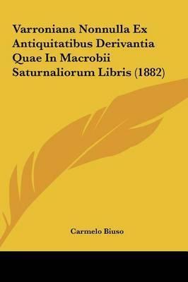 Varroniana Nonnulla Ex Antiquitatibus Derivantia Quae in Macrobii Saturnaliorum Libris (1882) by Carmelo Biuso